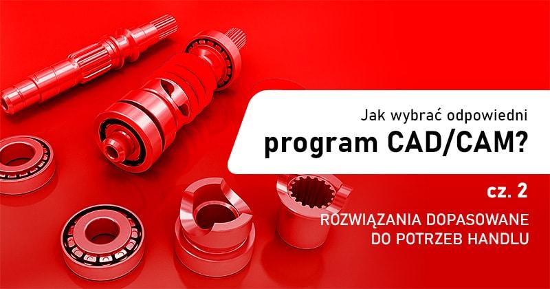 Jak wybrać odpowiednie oprogramowanie CAD/CAM? - Cz. 2 Rozwiązania na miarę handlu