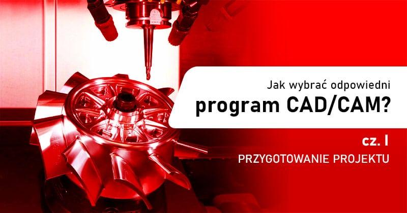 Jak wybrać oprogramowanie CAD/CAM dla swojej firmy - część 1