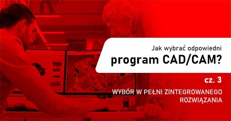 Jak wybrać odpowiedni program CAD/CAM - Część 3 - wybór w pełni zintegrowanego rozwiązania